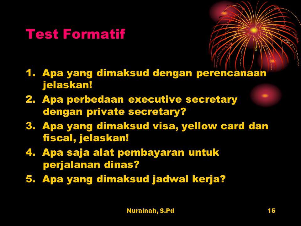 Nurainah, S.Pd15 Test Formatif 1. Apa yang dimaksud dengan perencanaan jelaskan! 2. Apa perbedaan executive secretary dengan private secretary? 3. Apa