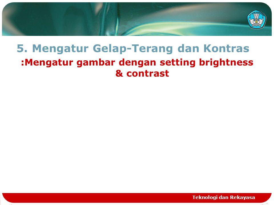 5.Mengatur Gelap-Terang dan Kontras :Mengatur gambar dengan setting brightness & contrast Teknologi dan Rekayasa