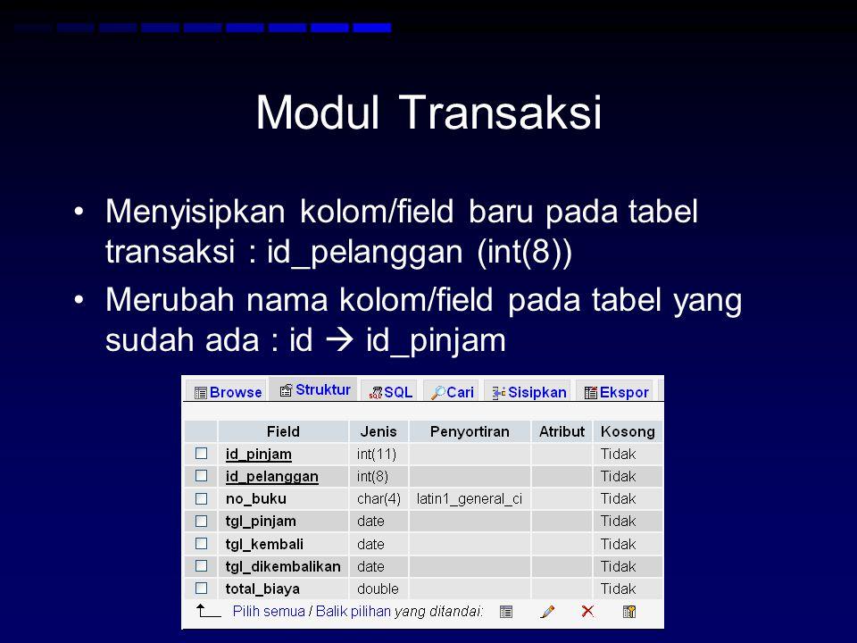 Modul Transaksi Menyisipkan kolom/field baru pada tabel transaksi : id_pelanggan (int(8)) Merubah nama kolom/field pada tabel yang sudah ada : id  id