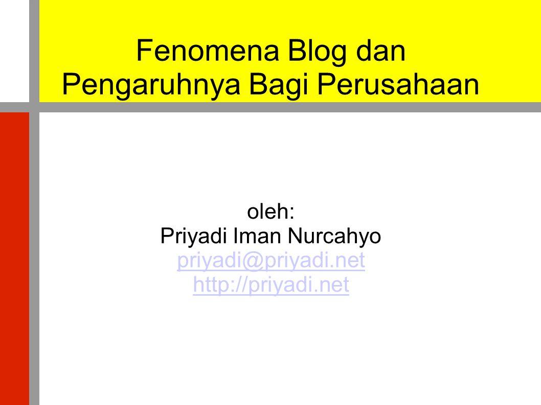 Fenomena Blog dan Pengaruhnya Bagi Perusahaan oleh: Priyadi Iman Nurcahyo priyadi@priyadi.net http://priyadi.net