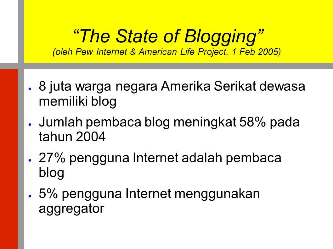 """""""The State of Blogging"""" (oleh Pew Internet & American Life Project, 1 Feb 2005) ● 8 juta warga negara Amerika Serikat dewasa memiliki blog ● Jumlah pe"""