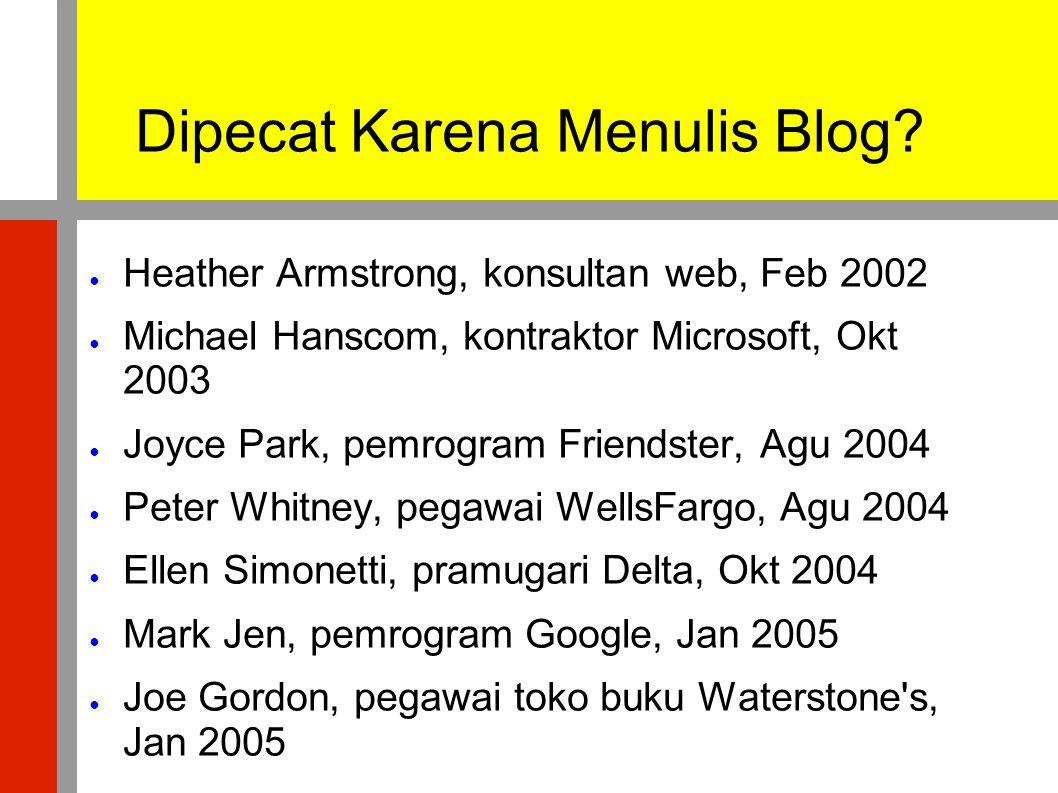 Dipecat Karena Menulis Blog? ● Heather Armstrong, konsultan web, Feb 2002 ● Michael Hanscom, kontraktor Microsoft, Okt 2003 ● Joyce Park, pemrogram Fr