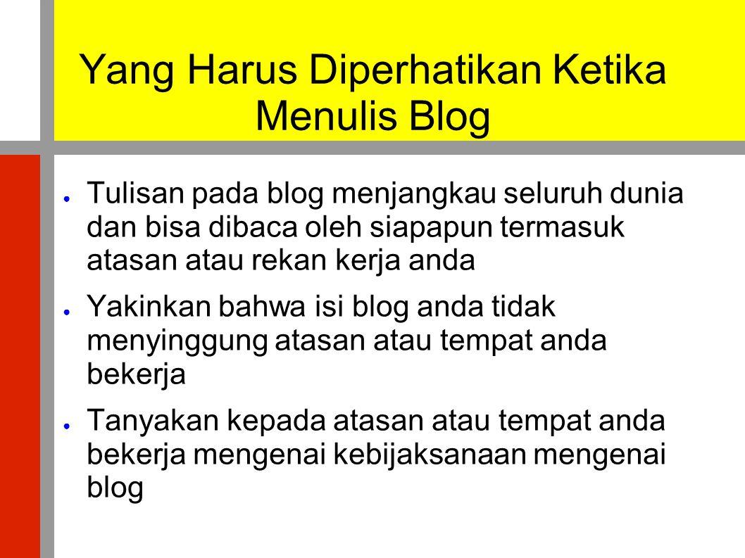 Yang Harus Diperhatikan Ketika Menulis Blog ● Tulisan pada blog menjangkau seluruh dunia dan bisa dibaca oleh siapapun termasuk atasan atau rekan kerj