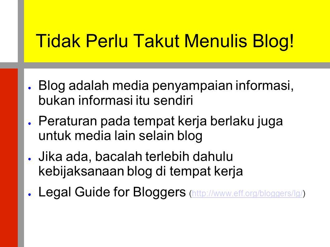 Tidak Perlu Takut Menulis Blog! ● Blog adalah media penyampaian informasi, bukan informasi itu sendiri ● Peraturan pada tempat kerja berlaku juga untu