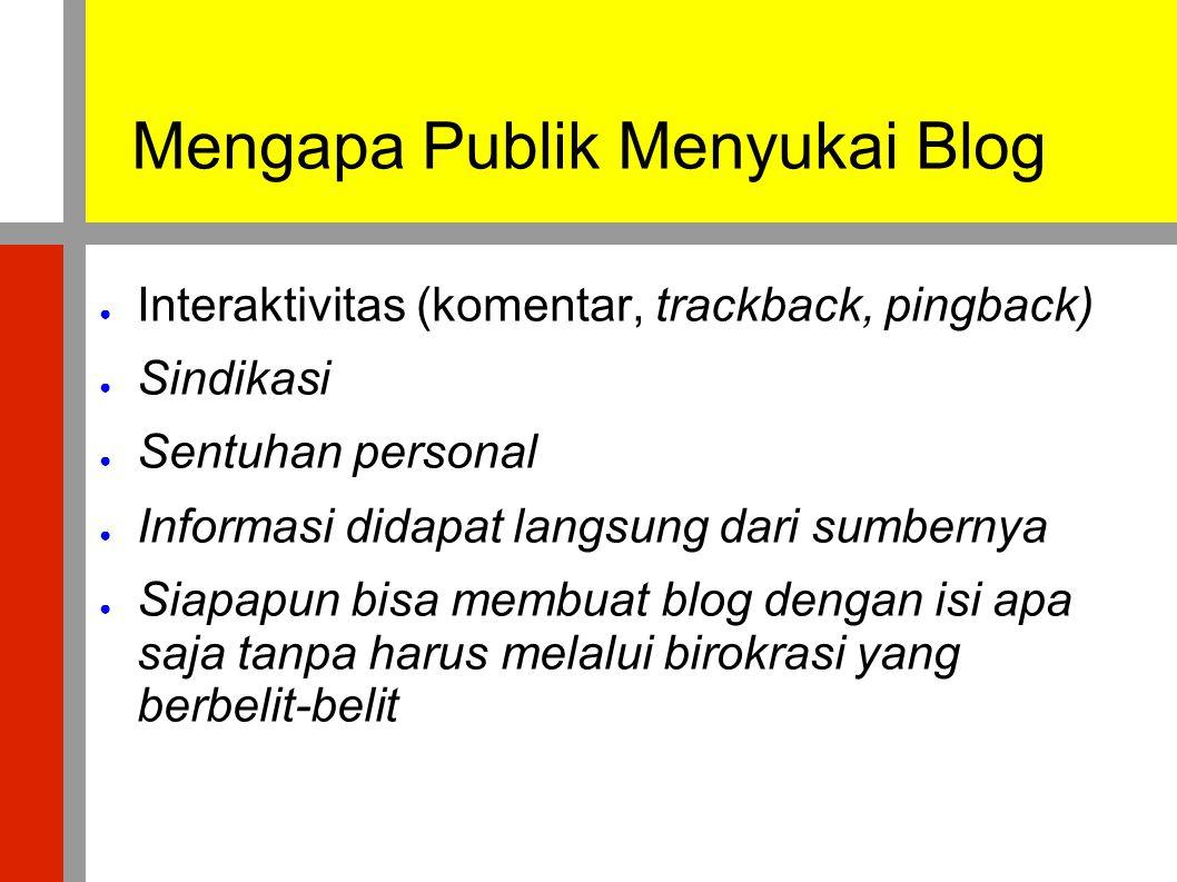 Mengapa Publik Menyukai Blog ● Interaktivitas (komentar, trackback, pingback) ● Sindikasi ● Sentuhan personal ● Informasi didapat langsung dari sumber