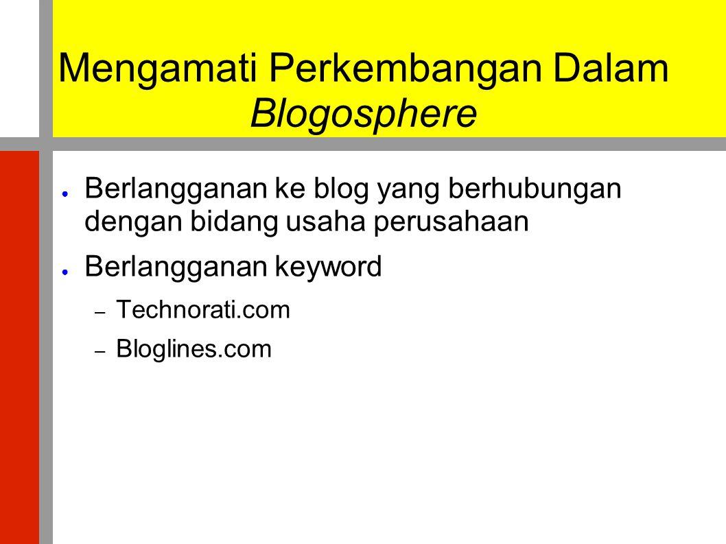 Mengamati Perkembangan Dalam Blogosphere ● Berlangganan ke blog yang berhubungan dengan bidang usaha perusahaan ● Berlangganan keyword – Technorati.co