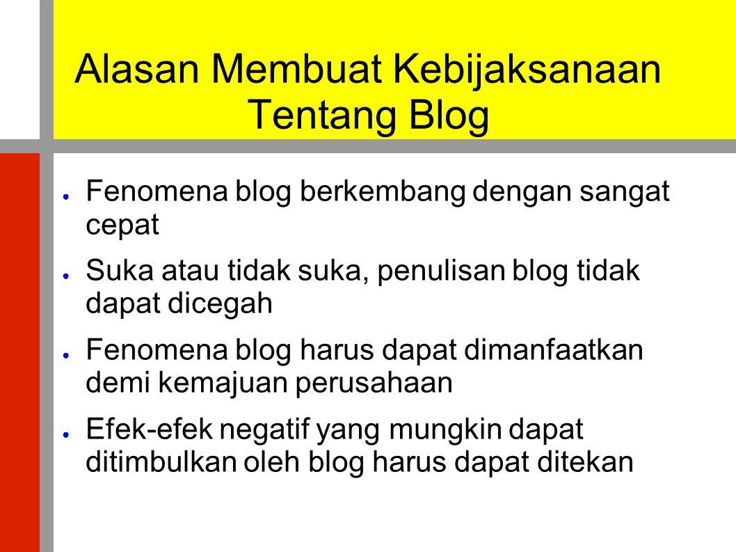 Alasan Membuat Kebijaksanaan Tentang Blog ● Fenomena blog berkembang dengan sangat cepat ● Suka atau tidak suka, penulisan blog tidak dapat dicegah ●