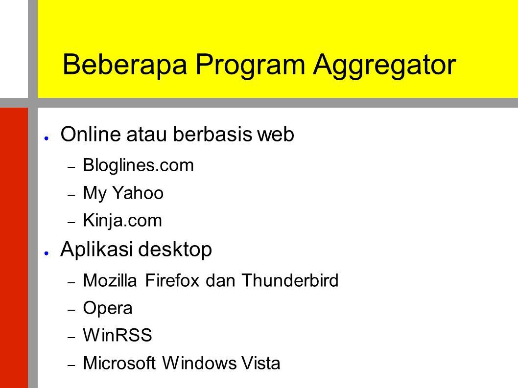 Beberapa Program Aggregator ● Online atau berbasis web – Bloglines.com – My Yahoo – Kinja.com ● Aplikasi desktop – Mozilla Firefox dan Thunderbird – O