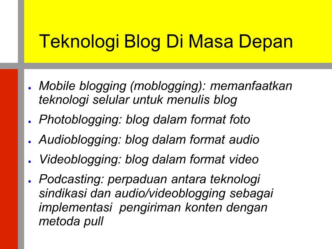 Teknologi Blog Di Masa Depan ● Mobile blogging (moblogging): memanfaatkan teknologi selular untuk menulis blog ● Photoblogging: blog dalam format foto