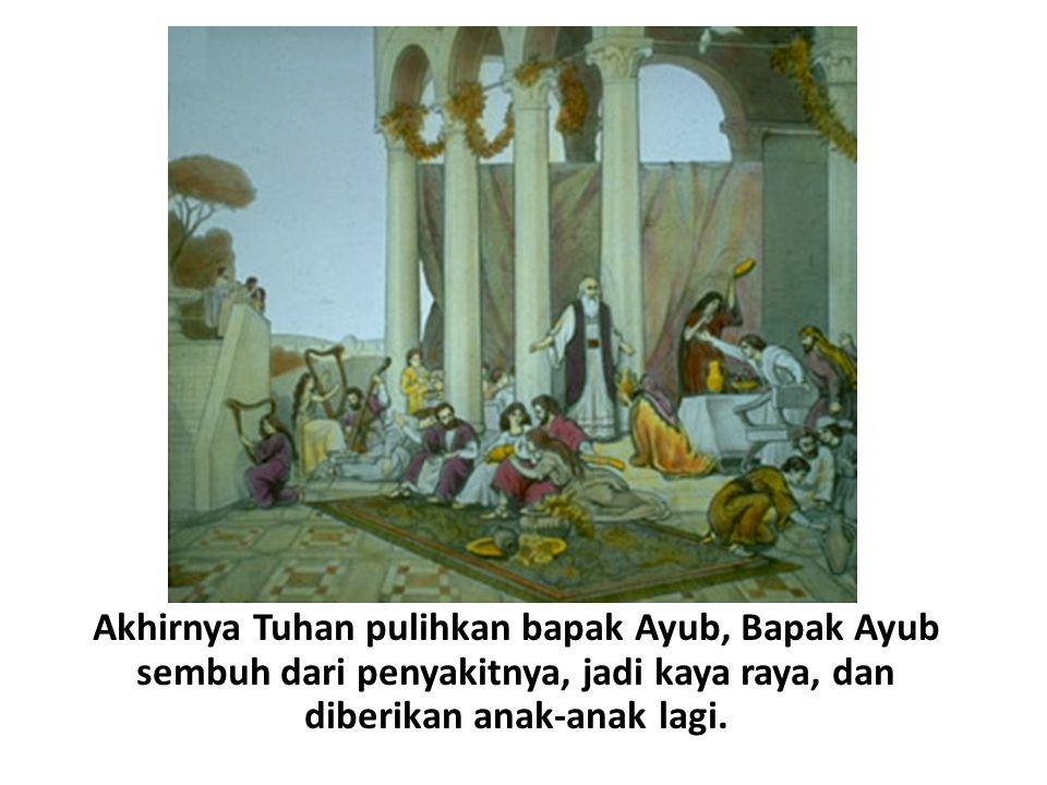 Akhirnya Tuhan pulihkan bapak Ayub, Bapak Ayub sembuh dari penyakitnya, jadi kaya raya, dan diberikan anak-anak lagi.
