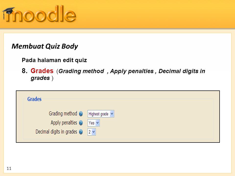 Pada halaman edit quiz 8. Grades (Grading method, Apply penalties, Decimal digits in grades ) 11 Membuat Quiz Body