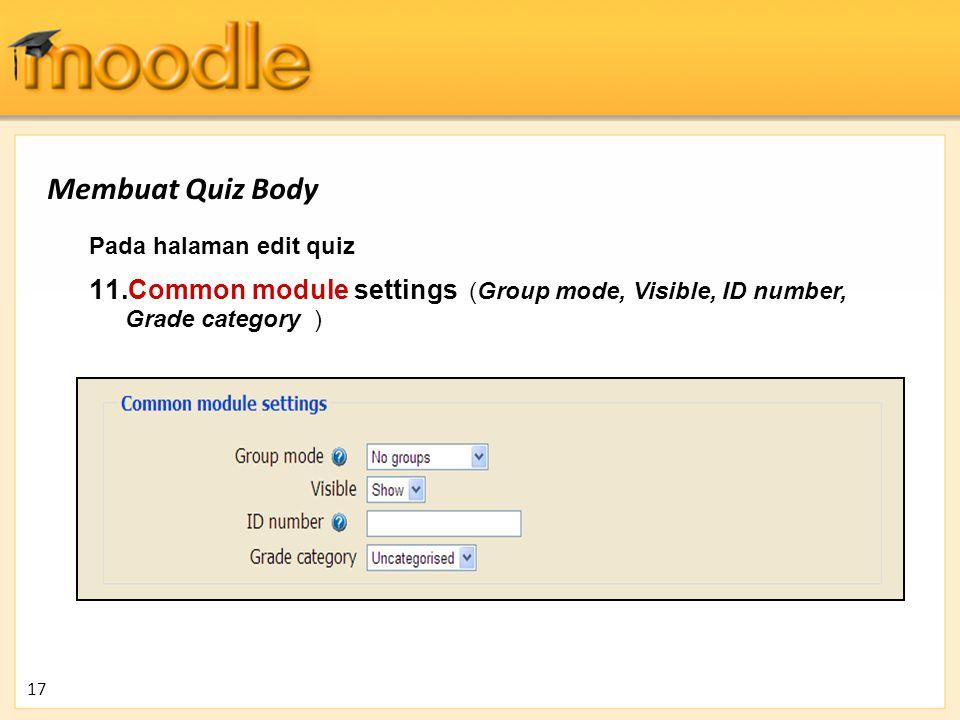 Pada halaman edit quiz 11. Common module settings (Group mode, Visible, ID number, Grade category ) 17 Membuat Quiz Body