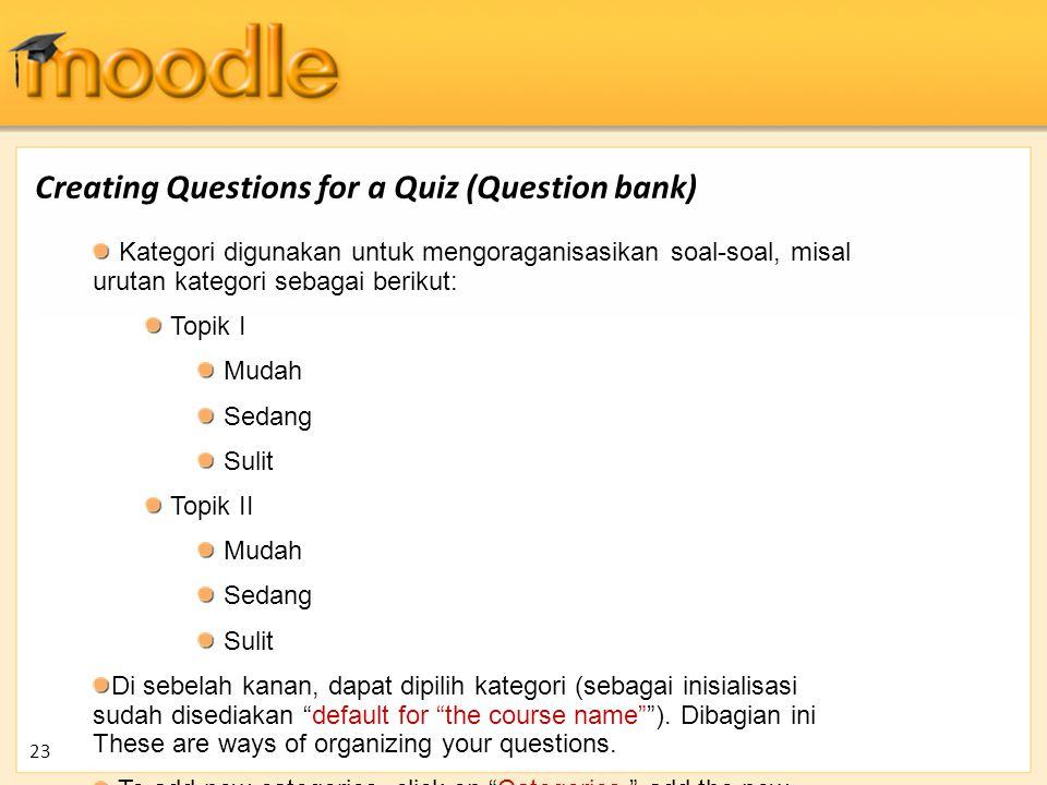 Creating Questions for a Quiz (Question bank) Kategori digunakan untuk mengoraganisasikan soal-soal, misal urutan kategori sebagai berikut: Topik I Mu