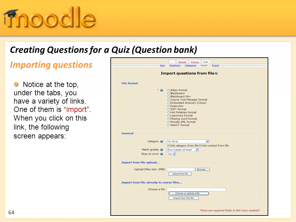 "Creating Questions for a Quiz (Question bank) Notice at the top, under the tabs, you have a variety of links. One of them is ""import"". When you click"