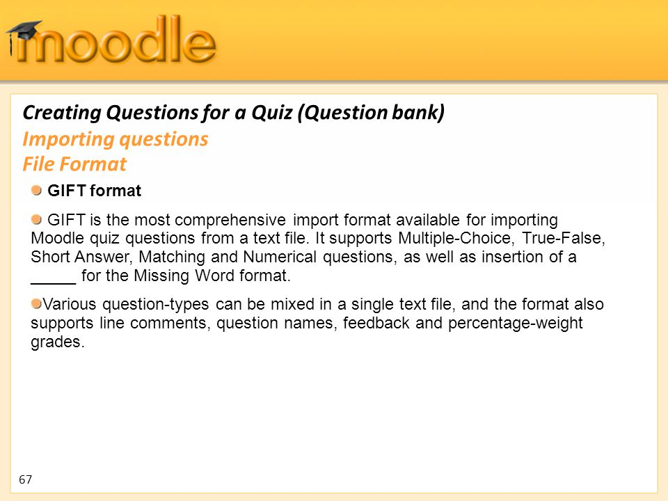 Creating Questions for a Quiz (Question bank) GIFT format GIFT is the most comprehensive import format available for importing Moodle quiz questions f