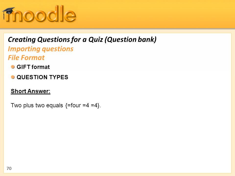 Creating Questions for a Quiz (Question bank) GIFT format QUESTION TYPES Short Answer: Two plus two equals {=four =4 =4}. Importing questions File For
