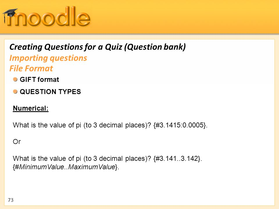 Creating Questions for a Quiz (Question bank) GIFT format QUESTION TYPES Numerical: What is the value of pi (to 3 decimal places)? {#3.1415:0.0005}. O