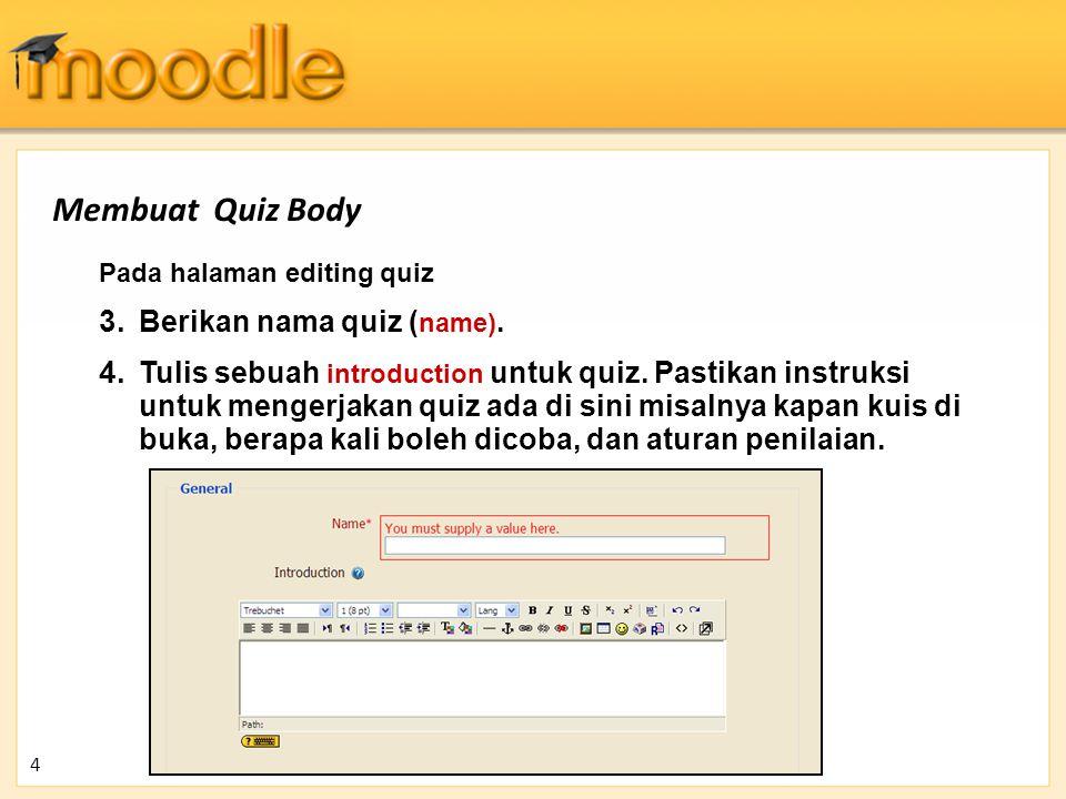Membuat Quiz Body 4 Pada halaman editing quiz 3. Berikan nama quiz ( name). 4. Tulis sebuah introduction untuk quiz. Pastikan instruksi untuk mengerja