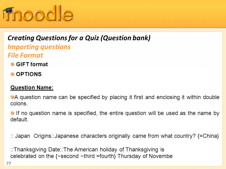 Creating Questions for a Quiz (Question bank) GIFT format OPTIONS Question Name: A question name can be specified by placing it first and enclosing it