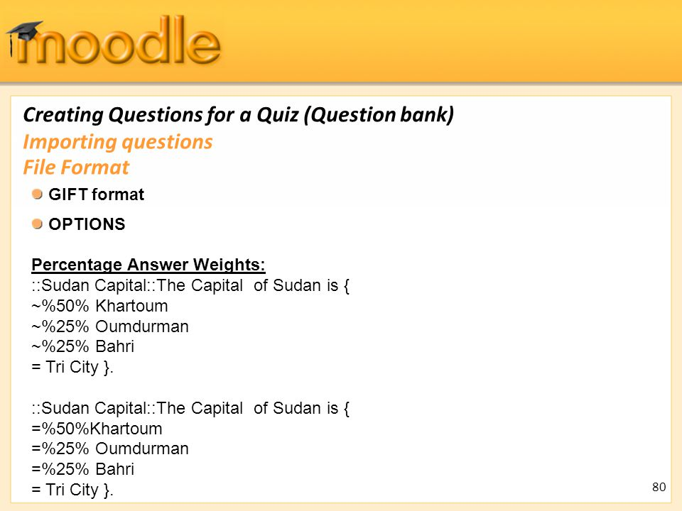 Creating Questions for a Quiz (Question bank) GIFT format OPTIONS Percentage Answer Weights: ::Sudan Capital::The Capital of Sudan is { ~%50% Khartoum