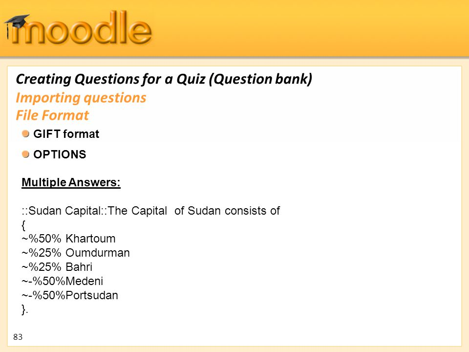 Creating Questions for a Quiz (Question bank) GIFT format OPTIONS Multiple Answers: ::Sudan Capital::The Capital of Sudan consists of { ~%50% Khartoum