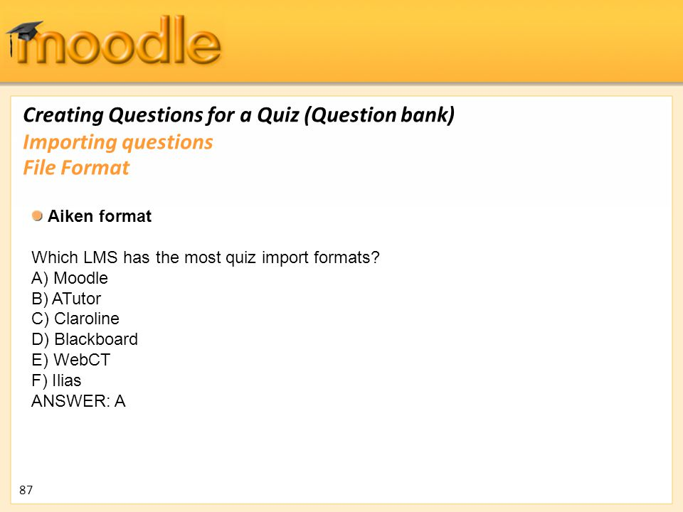 Creating Questions for a Quiz (Question bank) Aiken format Which LMS has the most quiz import formats? A) Moodle B) ATutor C) Claroline D) Blackboard