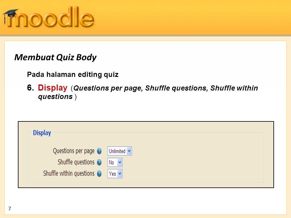 Pada halaman editing quiz 6. Display (Questions per page, Shuffle questions, Shuffle within questions ) 7 Membuat Quiz Body
