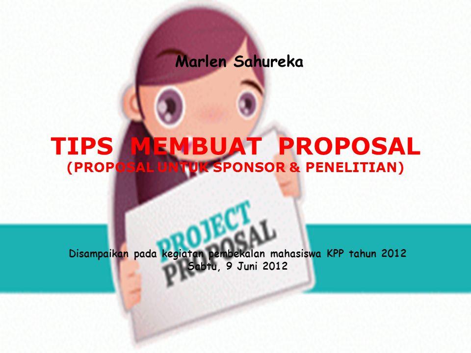 TIPS MEMBUAT PROPOSAL (PROPOSAL UNTUK SPONSOR & PENELITIAN) Marlen Sahureka Disampaikan pada kegiatan pembekalan mahasiswa KPP tahun 2012 Sabtu, 9 Jun