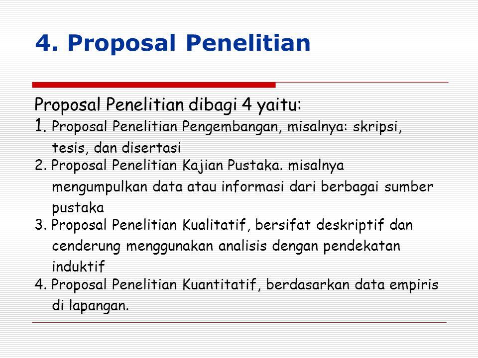 4. Proposal Penelitian Proposal Penelitian dibagi 4 yaitu: 1. Proposal Penelitian Pengembangan, misalnya: skripsi, tesis, dan disertasi 2. Proposal Pe