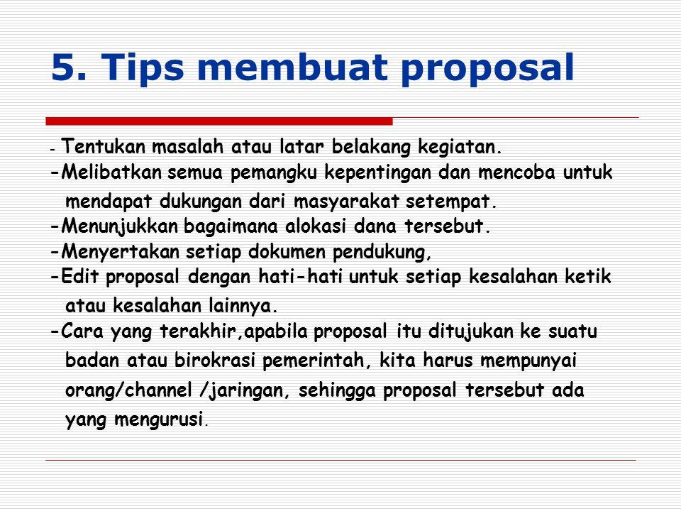 5. Tips membuat proposal - Tentukan masalah atau latar belakang kegiatan. -Melibatkan semua pemangku kepentingan dan mencoba untuk mendapat dukungan d