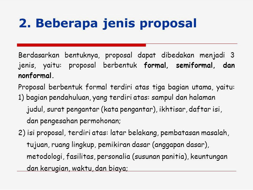 2. Beberapa jenis proposal Berdasarkan bentuknya, proposal dapat dibedakan menjadi 3 jenis, yaitu: proposal berbentuk formal, semiformal, dan nonforma