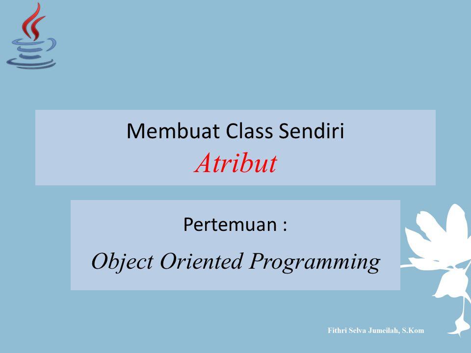 Membuat Class Sendiri Atribut Pertemuan : Object Oriented Programming