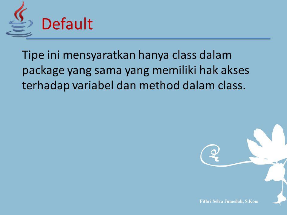 Tipe ini mensyaratkan hanya class dalam package yang sama yang memiliki hak akses terhadap variabel dan method dalam class.