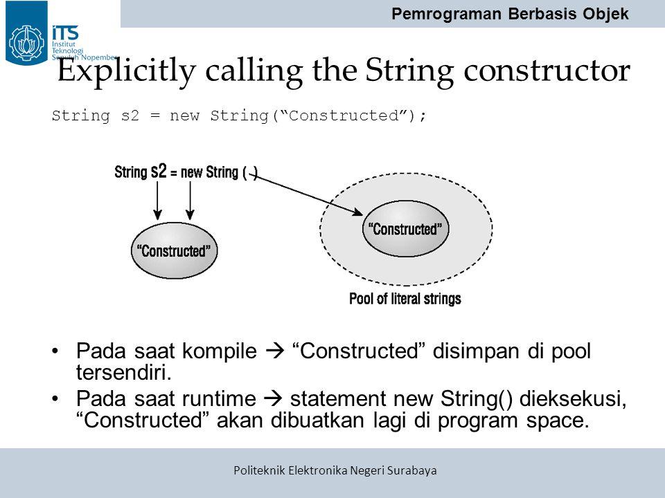 "Pemrograman Berbasis Objek Politeknik Elektronika Negeri Surabaya Explicitly calling the String constructor String s2 = new String(""Constructed""); Pad"