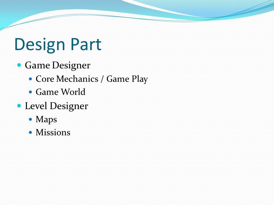 Design Part Game Designer Core Mechanics / Game Play Game World Level Designer Maps Missions