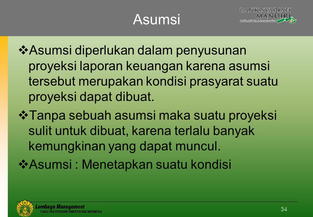 34 Asumsi  Asumsi diperlukan dalam penyusunan proyeksi laporan keuangan karena asumsi tersebut merupakan kondisi prasyarat suatu proyeksi dapat dibuat.