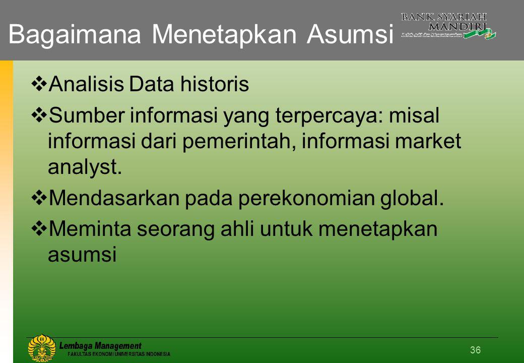 36 Bagaimana Menetapkan Asumsi  Analisis Data historis  Sumber informasi yang terpercaya: misal informasi dari pemerintah, informasi market analyst.