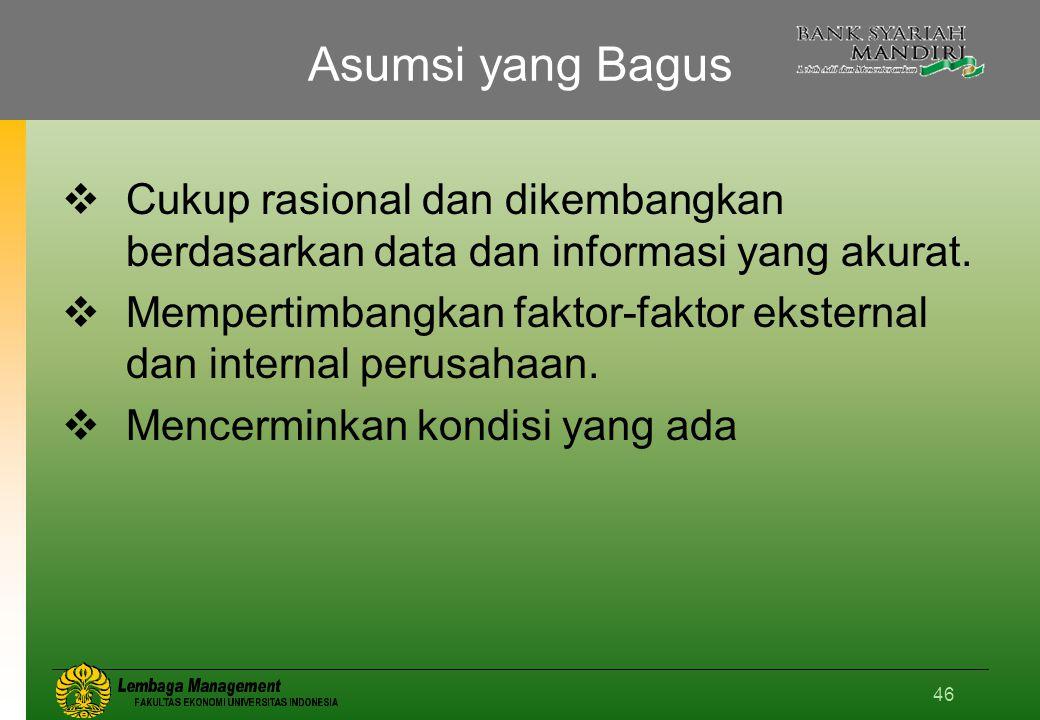 46 Asumsi yang Bagus  Cukup rasional dan dikembangkan berdasarkan data dan informasi yang akurat.