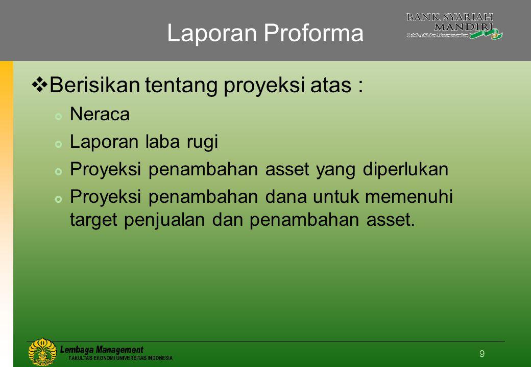 9 Laporan Proforma  Berisikan tentang proyeksi atas :  Neraca  Laporan laba rugi  Proyeksi penambahan asset yang diperlukan  Proyeksi penambahan dana untuk memenuhi target penjualan dan penambahan asset.