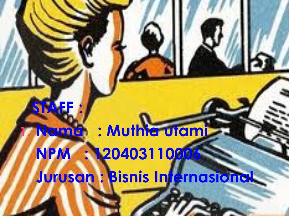STAFF : 1. Nama : Muthia utami NPM : 120403110006 Jurusan : Bisnis Internasional