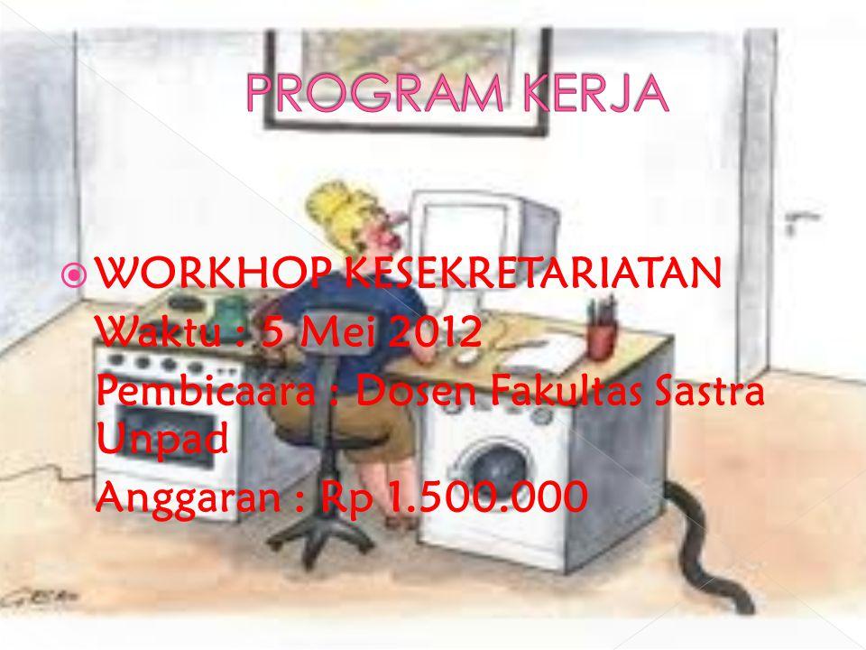  WORKHOP KESEKRETARIATAN Waktu : 5 Mei 2012 Pembicaara : Dosen Fakultas Sastra Unpad Anggaran : Rp 1.500.000