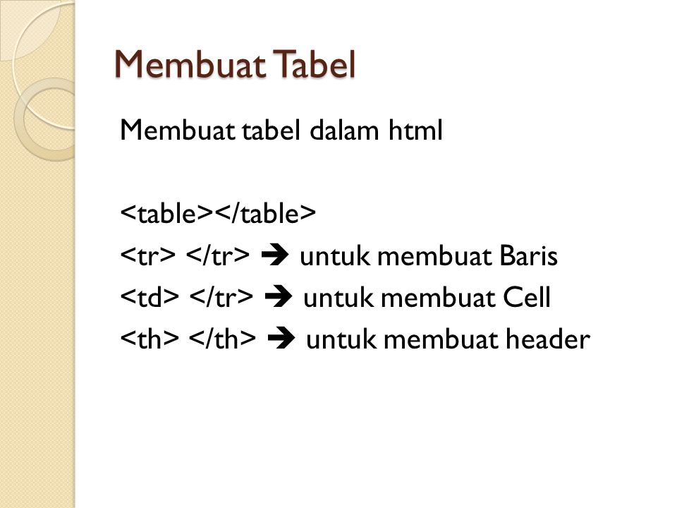 Membuat Tabel Membuat tabel dalam html  untuk membuat Baris  untuk membuat Cell  untuk membuat header