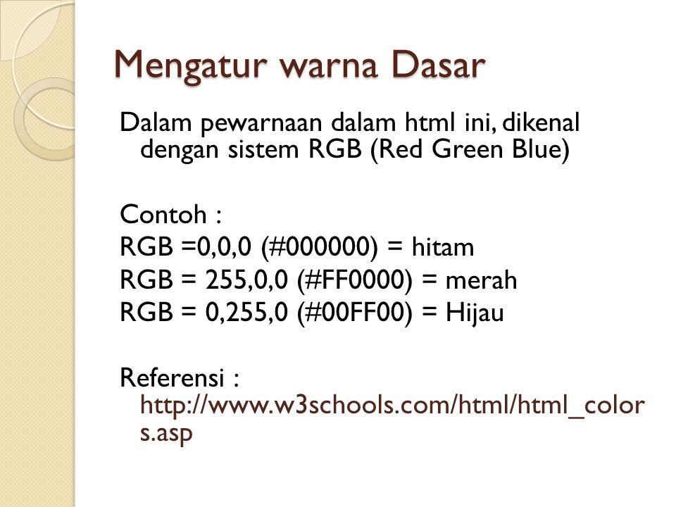 Mengatur warna Dasar Dalam pewarnaan dalam html ini, dikenal dengan sistem RGB (Red Green Blue) Contoh : RGB =0,0,0 (#000000) = hitam RGB = 255,0,0 (#FF0000) = merah RGB = 0,255,0 (#00FF00) = Hijau Referensi : http://www.w3schools.com/html/html_color s.asp