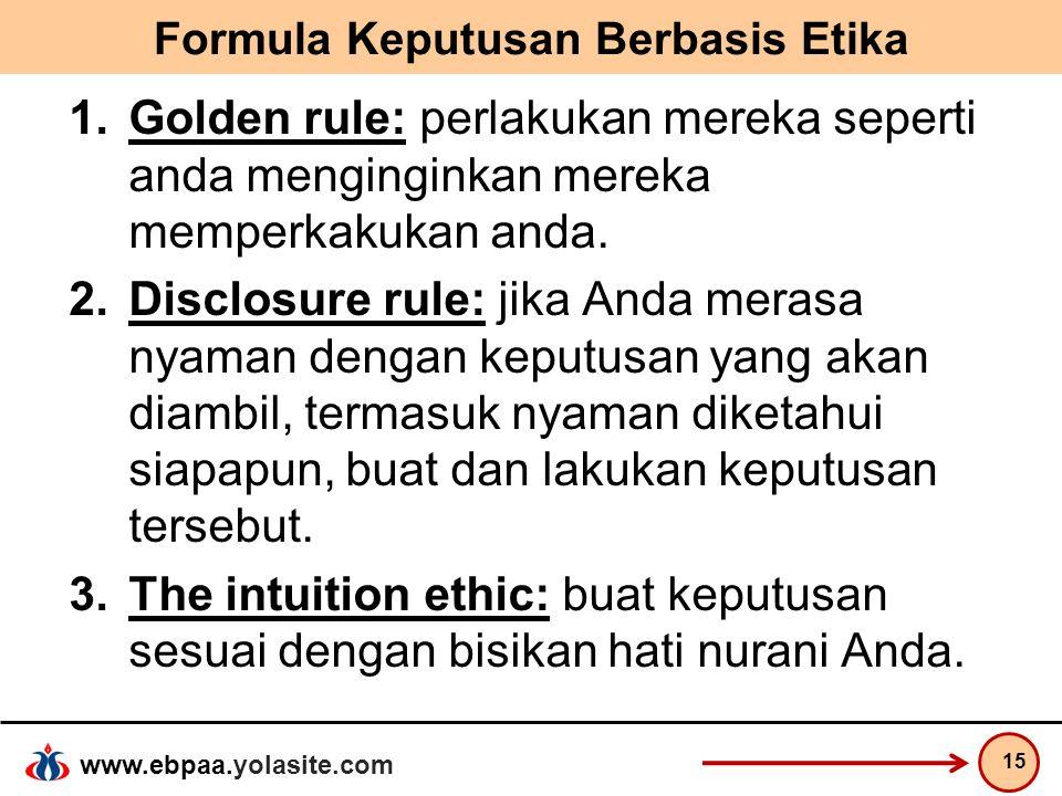 www.ebpaa.yolasite.com Formula Keputusan Berbasis Etika 1.Golden rule: perlakukan mereka seperti anda menginginkan mereka memperkakukan anda. 2.Disclo