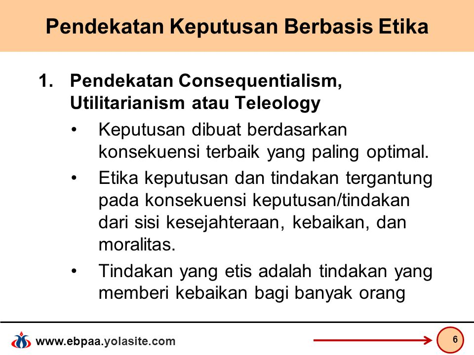 www.ebpaa.yolasite.com Pendekatan Keputusan Berbasis Etika 1.Pendekatan Consequentialism, Utilitarianism atau Teleology Keputusan dibuat berdasarkan k