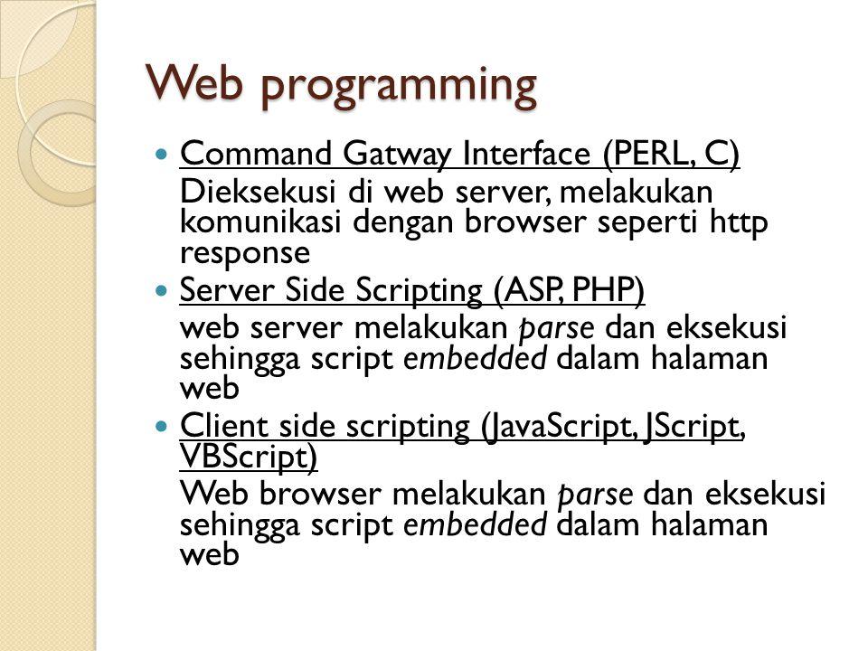 Web programming Command Gatway Interface (PERL, C) Dieksekusi di web server, melakukan komunikasi dengan browser seperti http response Server Side Scr