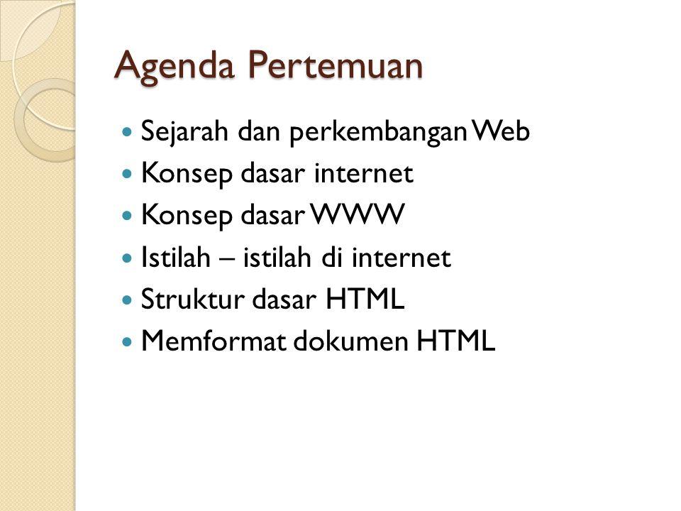 Agenda Pertemuan Sejarah dan perkembangan Web Konsep dasar internet Konsep dasar WWW Istilah – istilah di internet Struktur dasar HTML Memformat dokum