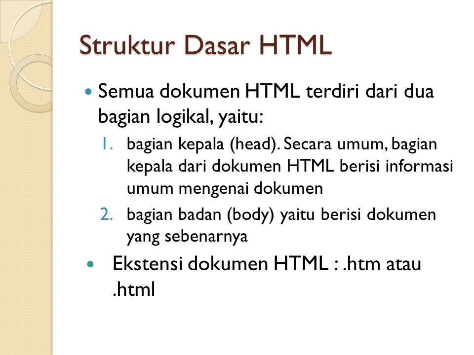 Struktur Dasar HTML Semua dokumen HTML terdiri dari dua bagian logikal, yaitu: 1.bagian kepala (head). Secara umum, bagian kepala dari dokumen HTML be