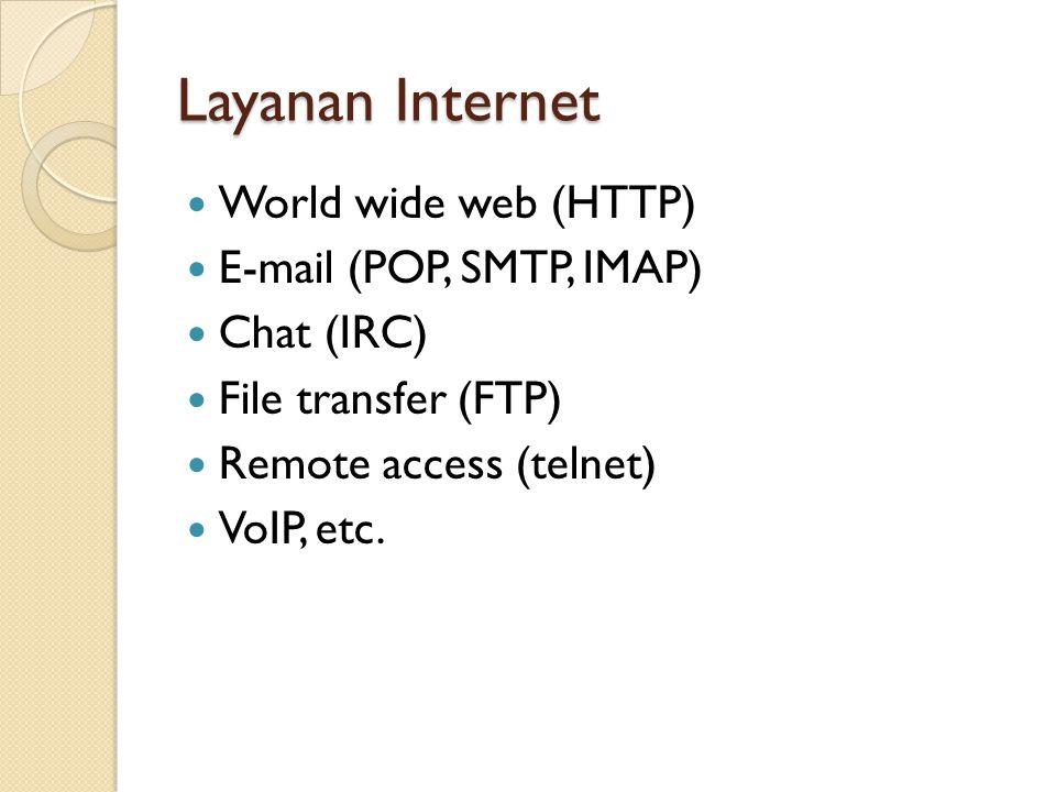 Layanan Internet World wide web (HTTP) E-mail (POP, SMTP, IMAP) Chat (IRC) File transfer (FTP) Remote access (telnet) VoIP, etc.