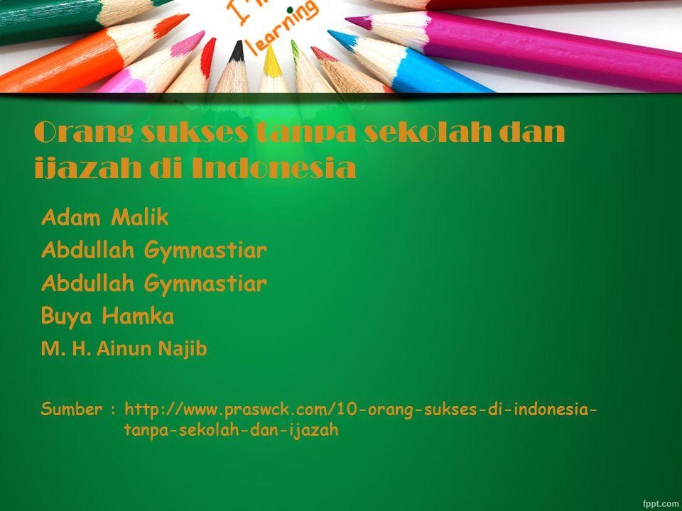 Orang sukses tanpa sekolah dan ijazah di Indonesia Adam Malik Abdullah Gymnastiar Buya Hamka M.